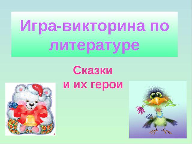 Игра-викторина по литературе Сказки и их герои