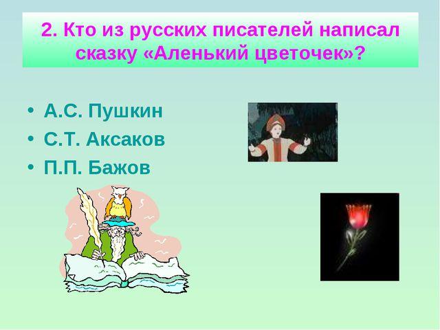 2. Кто из русских писателей написал сказку «Аленький цветочек»? А.С. Пушкин С...