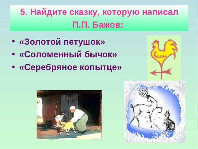 5. Найдите сказку, которую написал П.П. Бажов: «Золотой петушок» «Соломенный...