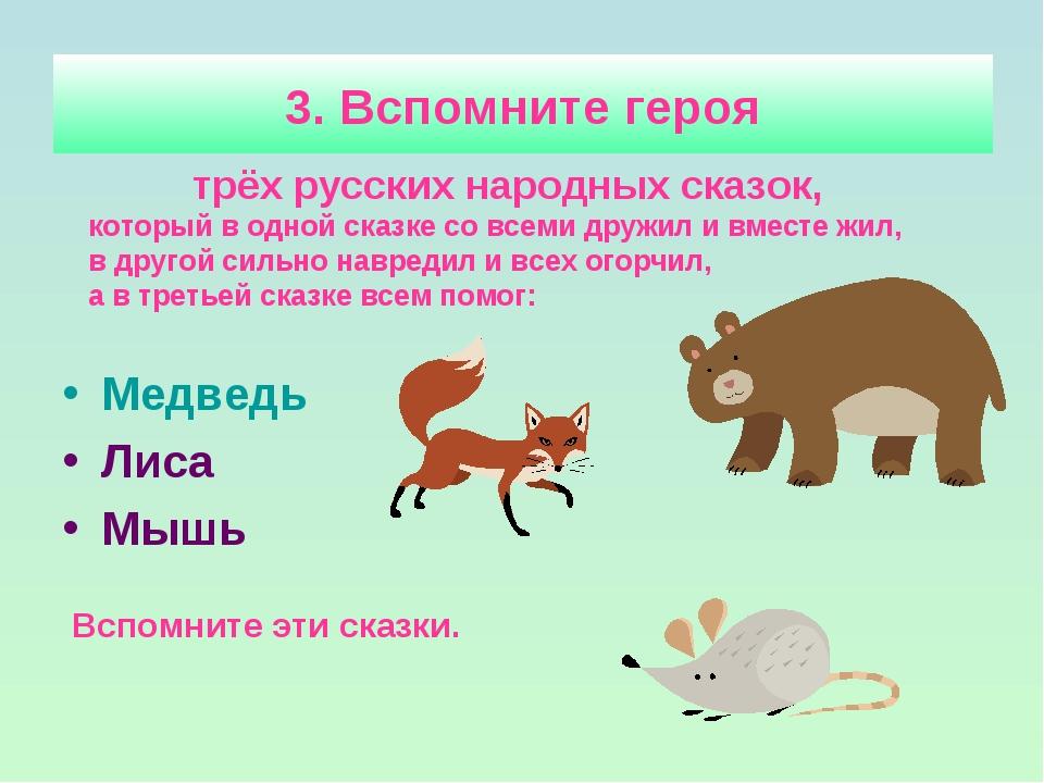 3. Вспомните героя Медведь Лиса Мышь трёх русских народных сказок, который в...