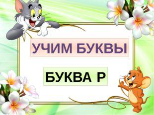 УЧИМ БУКВЫ БУКВА Р