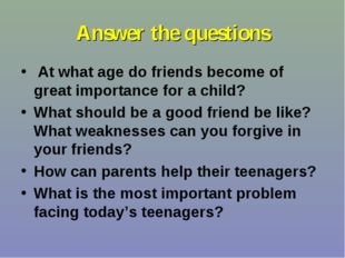 Answer the questions At what age do friends become of great importance for a