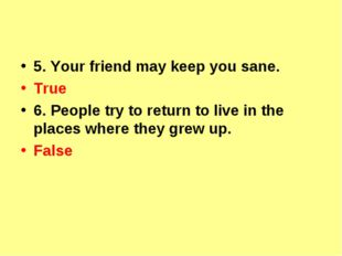 5. Your friend may keep you sane. True 6. People try to return to live in th