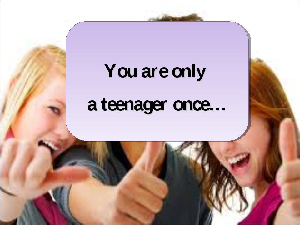 You are only a teenager once…