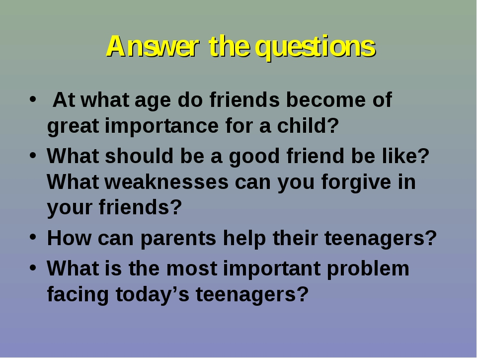 Answer the questions At what age do friends become of great importance for a...