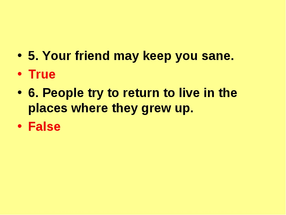 5. Your friend may keep you sane. True 6. People try to return to live in th...
