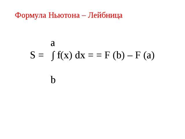 Формула Ньютона – Лейбница a S = ∫ f(x) dx = = F (b) – F (a) b