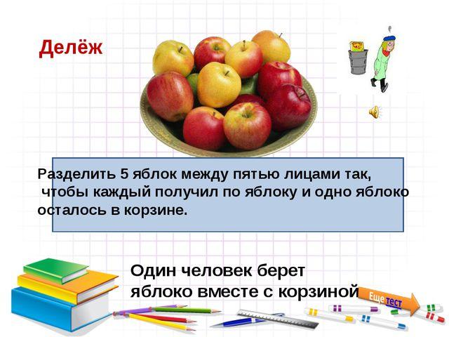 Делёж Один человек берет яблоко вместе с корзиной Разделить 5 яблок между пят...