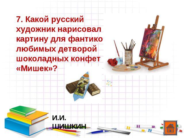 7. Какой русский художник нарисовал картину для фантиков любимых детворой шок...