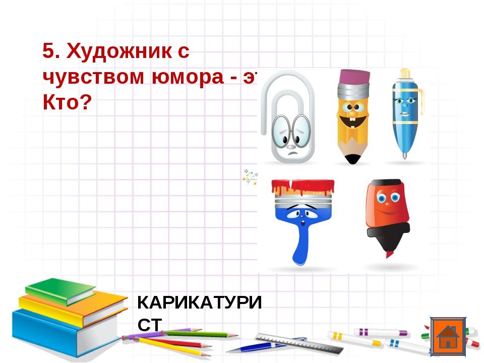 5. Художник с чувством юмора - это... Кто? КАРИКАТУРИСТ