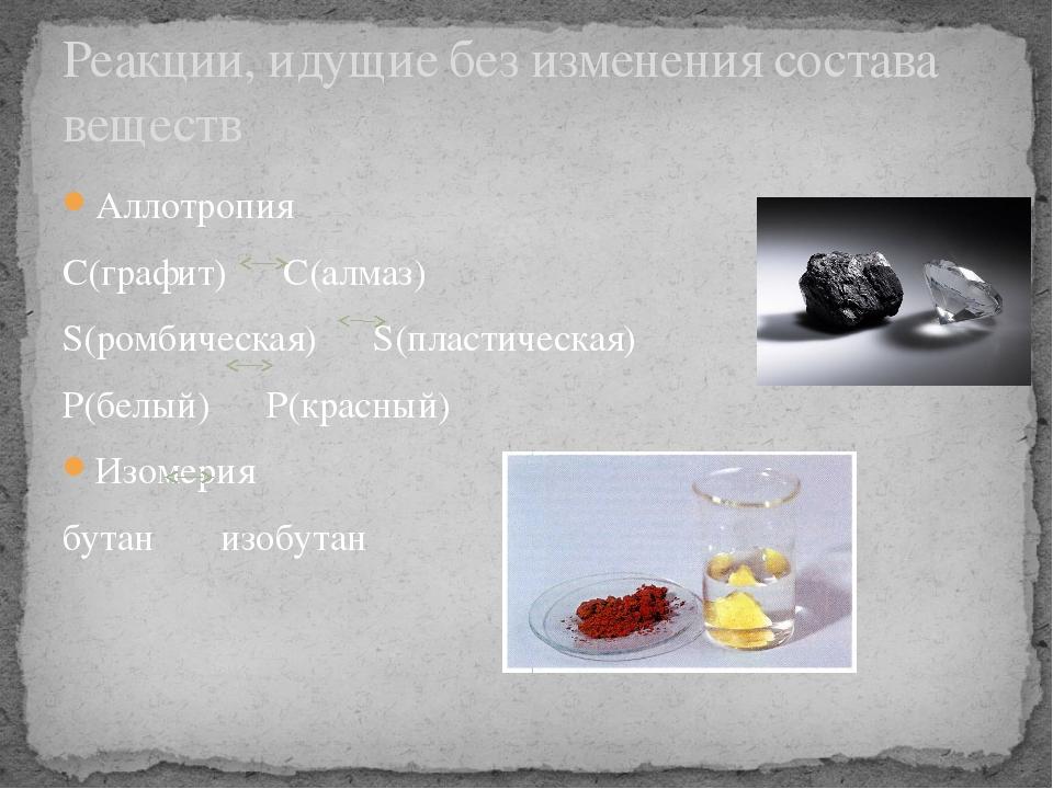 Аллотропия С(графит) С(алмаз) S(ромбическая) S(пластическая) P(белый) P(красн...