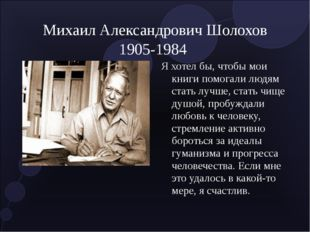 Михаил Александрович Шолохов 1905-1984 Я хотел бы, чтобы мои книги помогали л