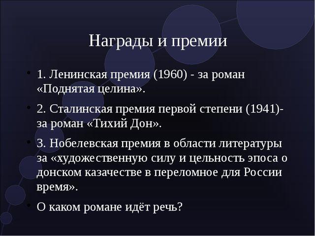 Награды и премии 1. Ленинская премия (1960) - за роман «Поднятая целина». 2....
