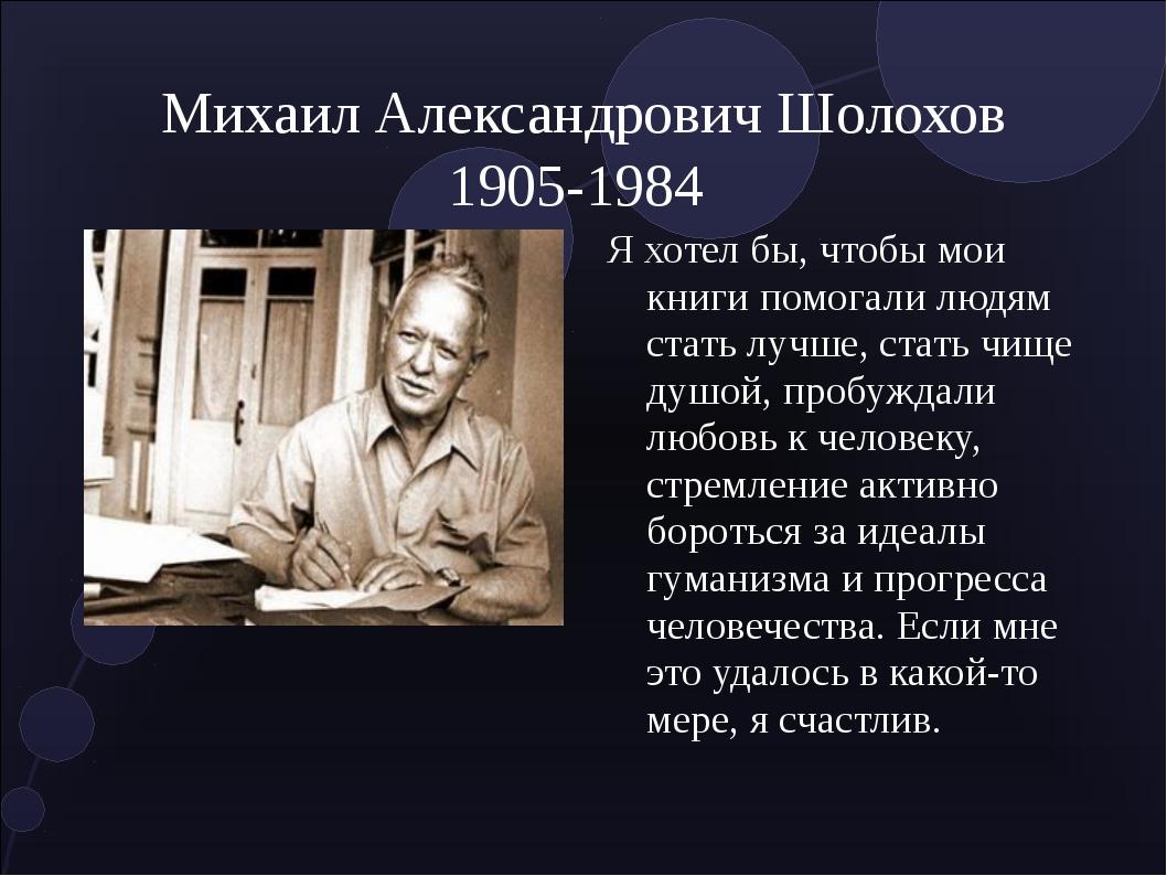 Михаил Александрович Шолохов 1905-1984 Я хотел бы, чтобы мои книги помогали л...