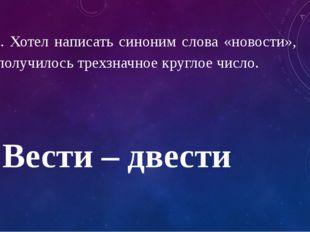 11. Хотел написать синоним слова «новости», а получилось трехзначное круглое