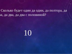 2. Сколько будет один да один, да полтора, да два, да два, да два с половиной