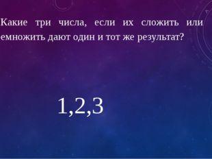 3. Какие три числа, если их сложить или перемножить дают один и тот же резуль