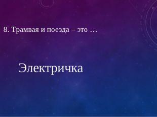 8. Трамвая и поезда – это … Электричка