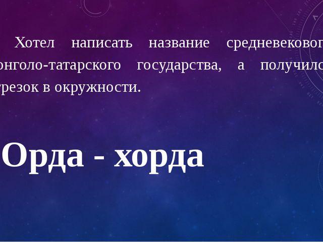 5. Хотел написать название средневекового монголо-татарского государства, а п...