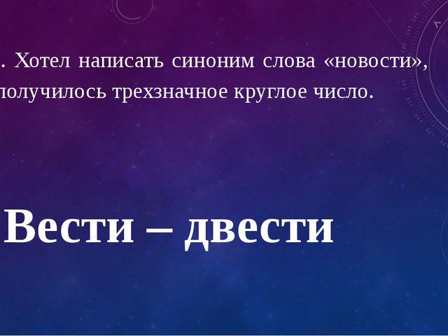 11. Хотел написать синоним слова «новости», а получилось трехзначное круглое...