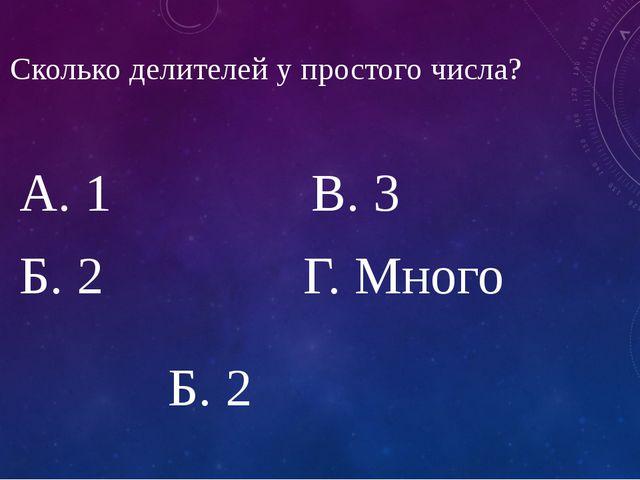 7. Сколько делителей у простого числа? А. 1 В. 3 Б. 2 Г. Много Б. 2