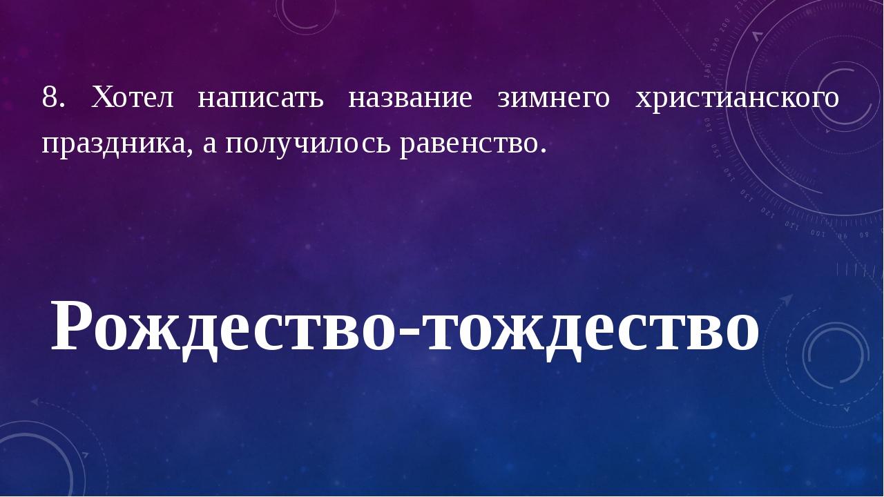 8. Хотел написать название зимнего христианского праздника, а получилось раве...