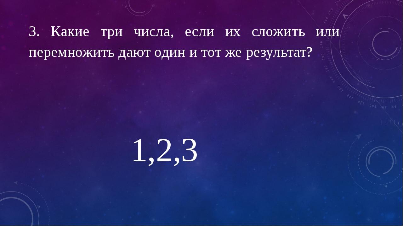 3. Какие три числа, если их сложить или перемножить дают один и тот же резуль...