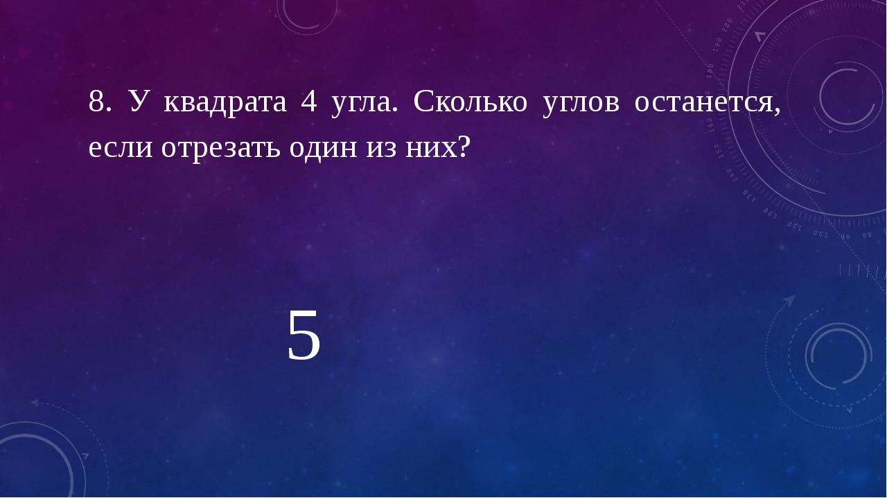 8. У квадрата 4 угла. Сколько углов останется, если отрезать один из них? 5