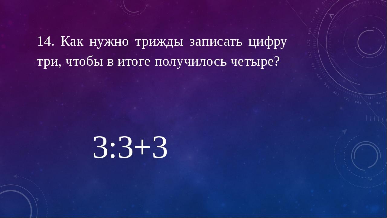 14. Как нужно трижды записать цифру три, чтобы в итоге получилось четыре? 3:3+3