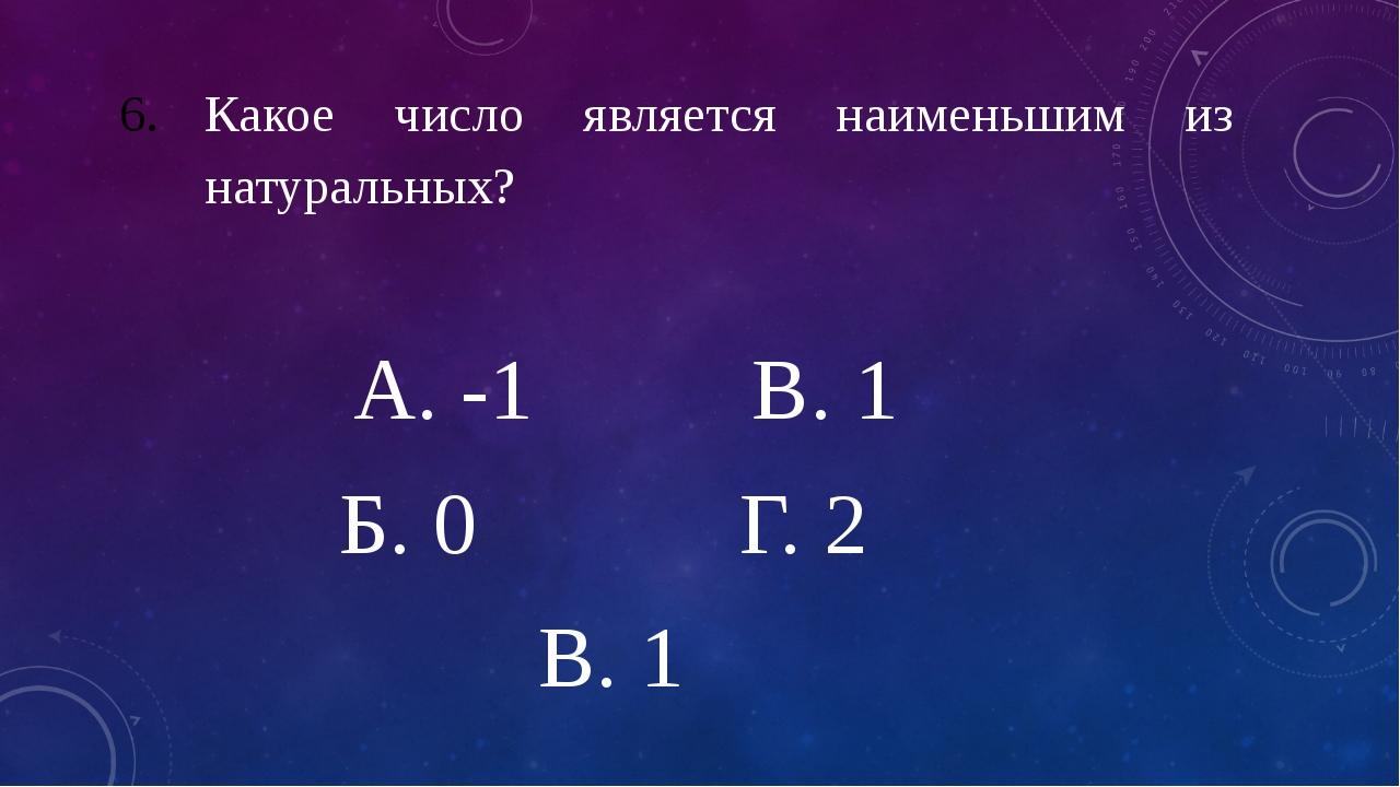 Какое число является наименьшим из натуральных? А. -1 В. 1 Б. 0 Г. 2 В. 1