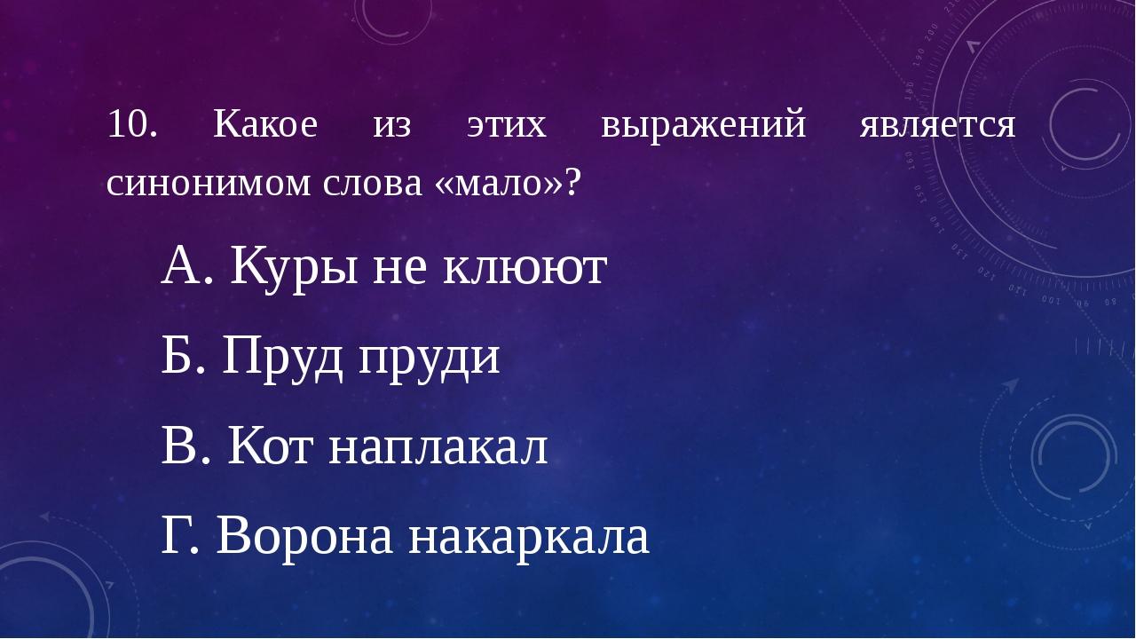 10. Какое из этих выражений является синонимом слова «мало»? А. Куры не клюют...