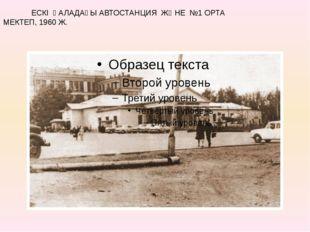 ЕСКІ ҚАЛАДАҒЫ АВТОСТАНЦИЯ ЖӘНЕ №1 ОРТА МЕКТЕП, 1960 Ж.