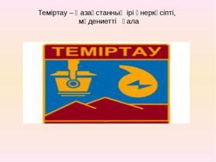 Теміртау – Қазақстанның ірі өнеркәсіпті, мәдениетті қала