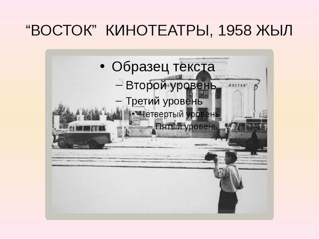 """""""ВОСТОК"""" КИНОТЕАТРЫ, 1958 ЖЫЛ"""
