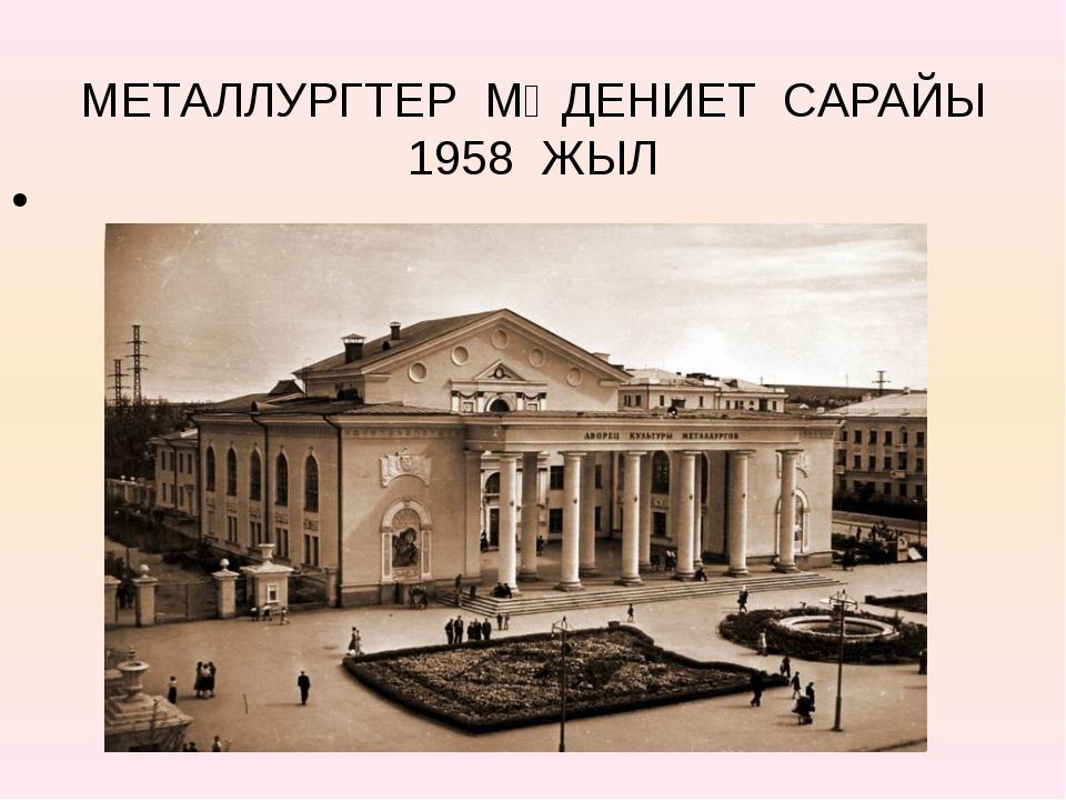 МЕТАЛЛУРГТЕР МӘДЕНИЕТ САРАЙЫ 1958 ЖЫЛ
