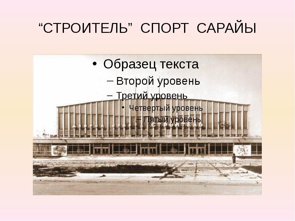 """""""СТРОИТЕЛЬ"""" СПОРТ САРАЙЫ"""