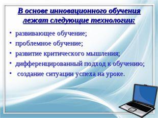 В основе инновационного обучения лежат следующие технологии: развивающее обуч
