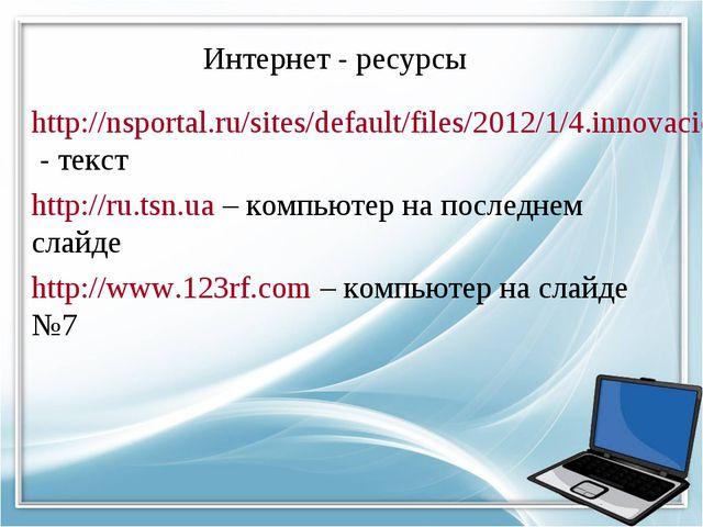 Интернет - ресурсы http://nsportal.ru/sites/default/files/2012/1/4.innovacion...