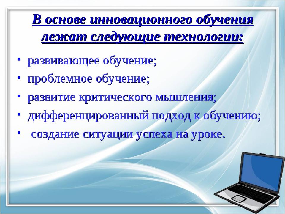 В основе инновационного обучения лежат следующие технологии: развивающее обуч...
