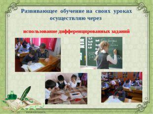 Развивающее обучение на своих уроках осуществляю через использование дифферен