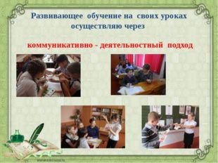 Развивающее обучение на своих уроках осуществляю через коммуникативно - деяте