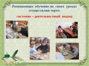 Развивающее обучение на своих уроках осуществляю через: системно – деятельнос