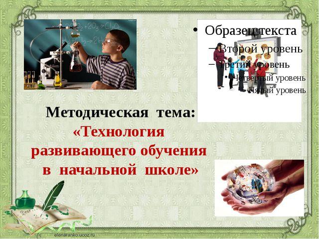Методическая тема: «Технология развивающего обучения в начальной школе»