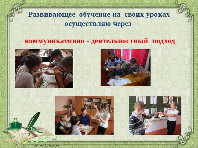 Развивающее обучение на своих уроках осуществляю через коммуникативно - деяте...