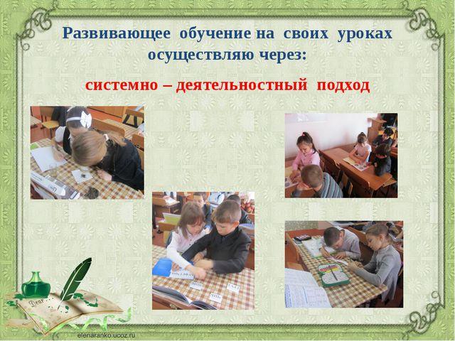 Развивающее обучение на своих уроках осуществляю через: системно – деятельнос...