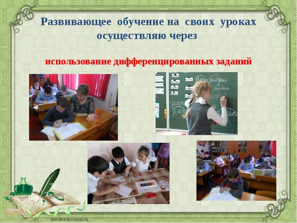 Развивающее обучение на своих уроках осуществляю через использование дифферен...