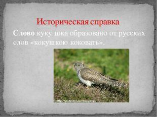 Слово куку́шка образовано от русских слов «кокушкою коковать». Историческая