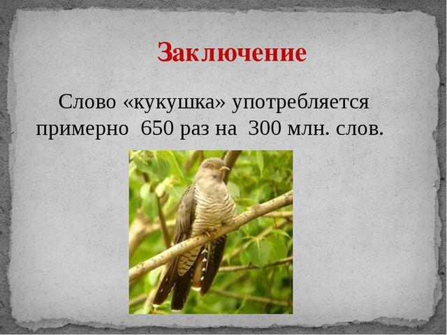 Слово «кукушка» употребляется примерно 650 раз на 300 млн. слов. Заключение