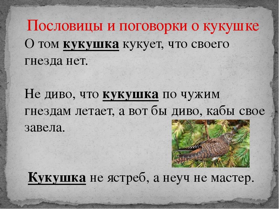 Пословицы и поговорки о кукушке О том кукушка кукует, что своего гнезда нет....