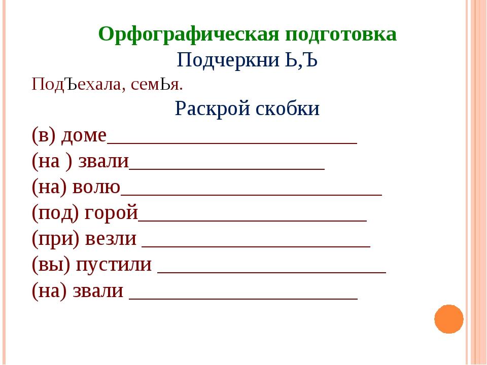 Орфографическая подготовка Подчеркни Ь,Ъ ПодЪехала, семЬя. Раскрой скобки (в)...